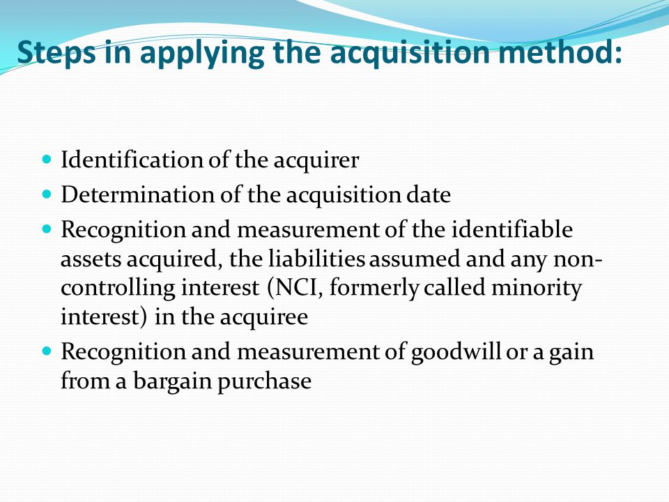 Steps in applying the acquisition method: Identification of the acquirer Determination of the acquisition date Recognition and measurement of the iden