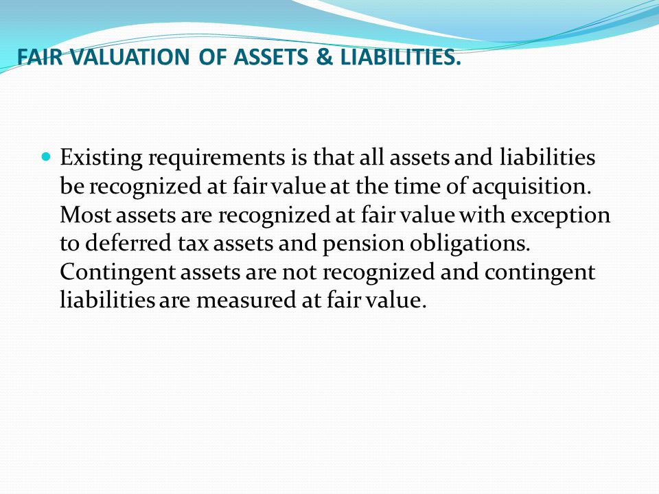 FAIR VALUATION OF ASSETS & LIABILITIES. Existing requirements is that all assets and liabilities be recognized at fair value at the time of acquisitio