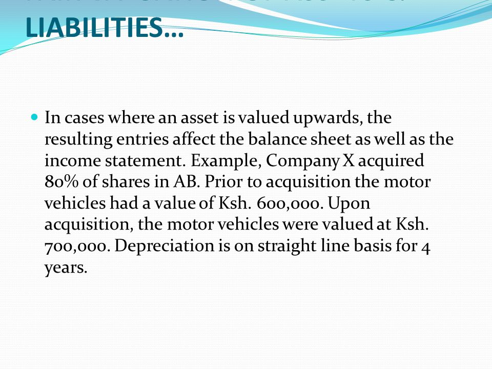FAIR VALUATION OF ASSETS & LIABILITIES… In cases where an asset is valued upwards, the resulting entries affect the balance sheet as well as the incom
