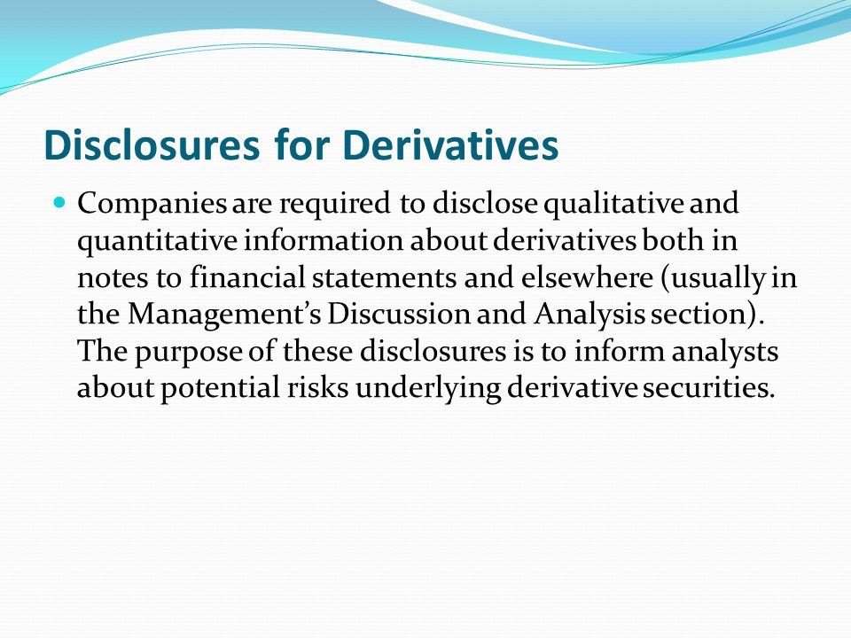 Disclosures for Derivatives Companies are required to disclose qualitative and quantitative information about derivatives both in notes to financial s