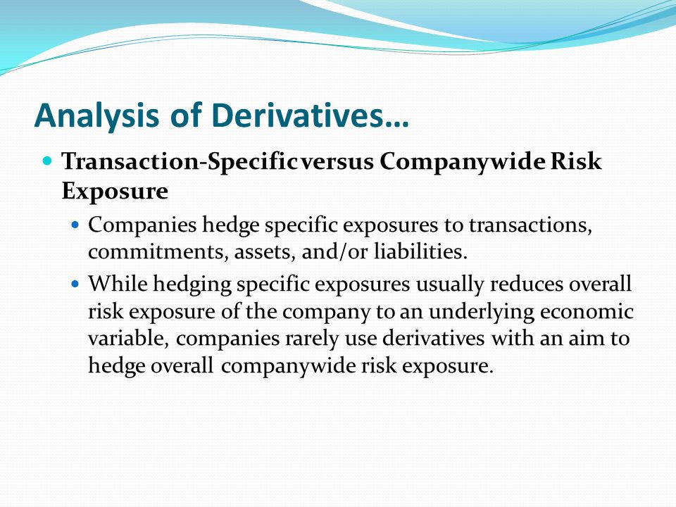 Analysis of Derivatives… Transaction-Specific versus Companywide Risk Exposure Companies hedge specific exposures to transactions, commitments, assets