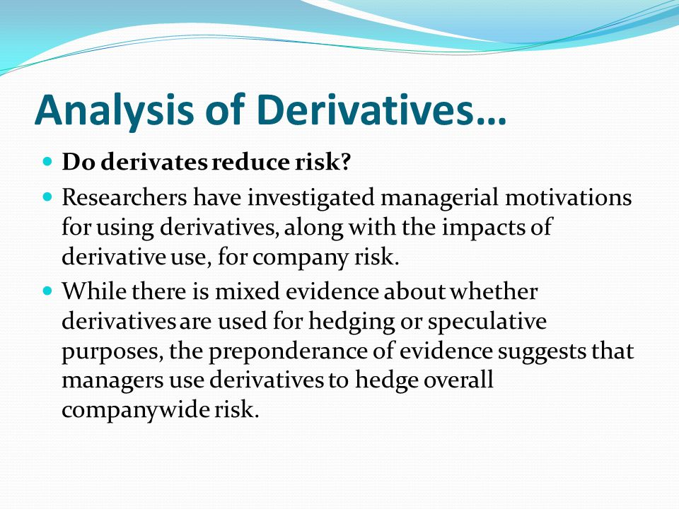Analysis of Derivatives… Do derivates reduce risk? Researchers have investigated managerial motivations for using derivatives, along with the impacts