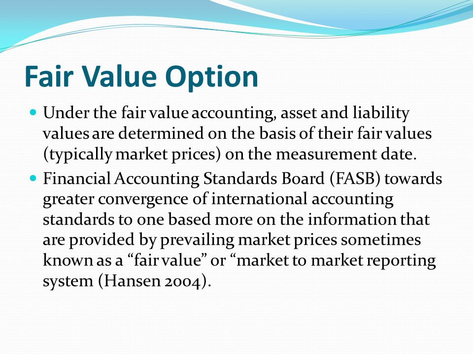 Fair Value Option Under the fair value accounting, asset and liability values are determined on the basis of their fair values (typically market price