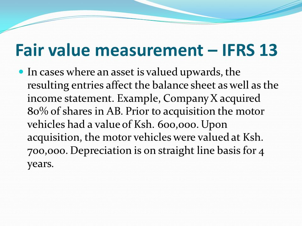 Fair value measurement – IFRS 13 In cases where an asset is valued upwards, the resulting entries affect the balance sheet as well as the income state