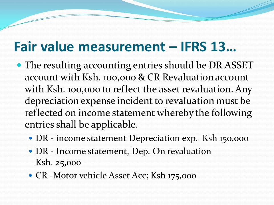 Fair value measurement – IFRS 13… The resulting accounting entries should be DR ASSET account with Ksh. 100,000 & CR Revaluation account with Ksh. 100
