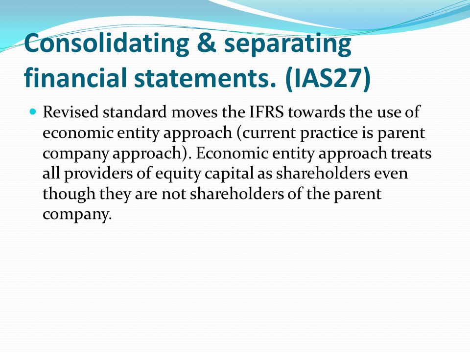Consolidating & separating financial statements. (IAS27) Revised standard moves the IFRS towards the use of economic entity approach (current practice
