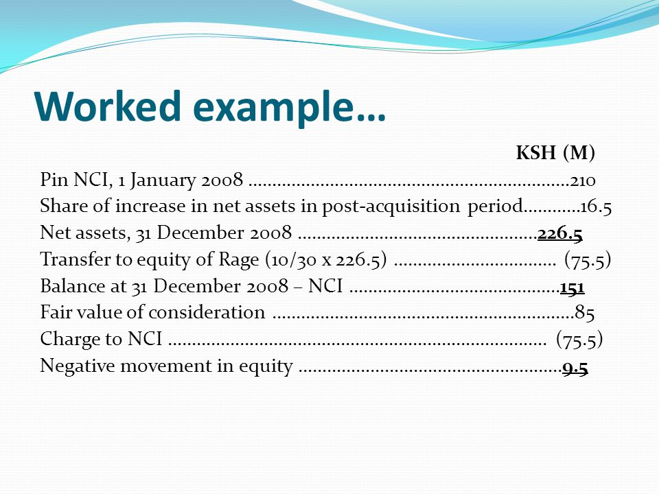 Worked example… KSH (M) Pin NCI, 1 January 2008 ………….………………………………………………210 Share of increase in net assets in post-acquisition period…………16.5 Net asse