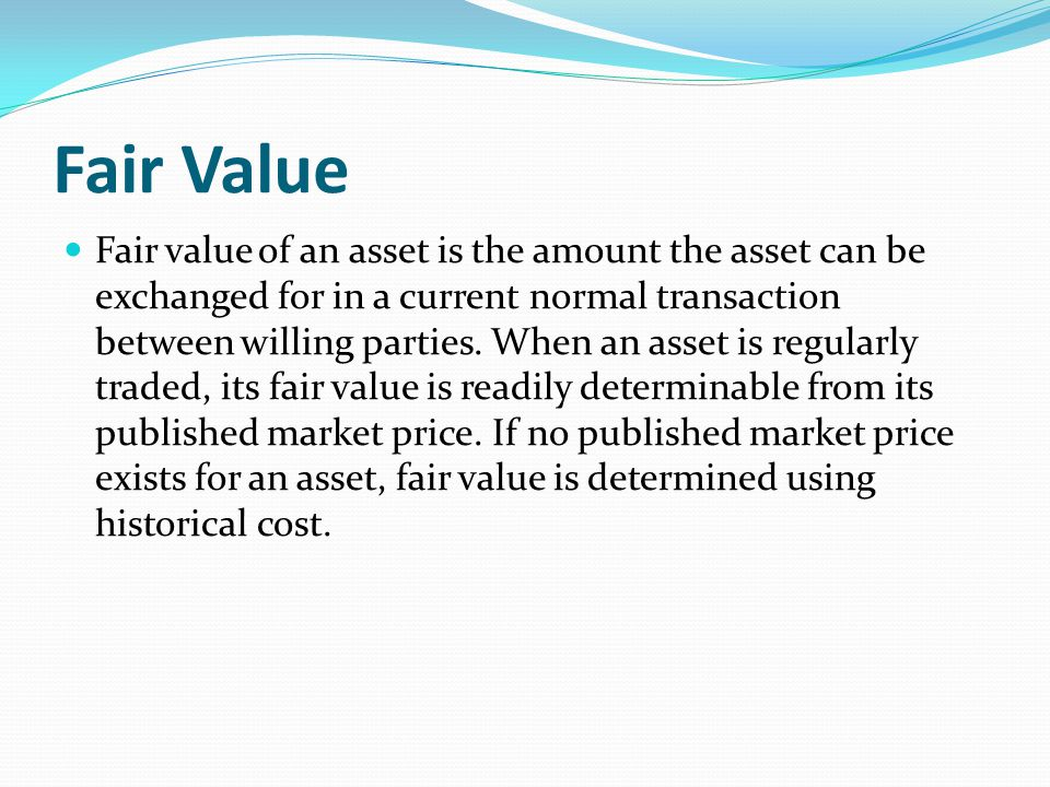 Fair Value Fair value of an asset is the amount the asset can be exchanged for in a current normal transaction between willing parties. When an asset