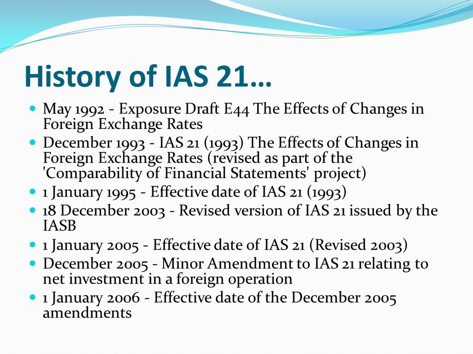 History of IAS 21… May 1992 - Exposure Draft E44 The Effects of Changes in Foreign Exchange Rates December 1993 - IAS 21 (1993) The Effects of Changes