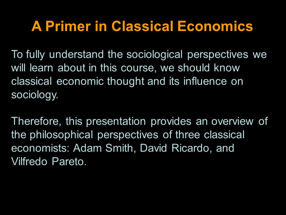 A Primer in Classical Economics To fully understand the sociological perspectives we will learn about in this course, we should know classical economic thought and its influence on sociology.
