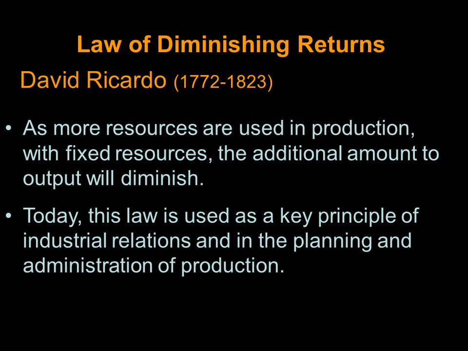 Law of Diminishing Returns David Ricardo (1772-1823) As more resources are used in production, with fixed resources, the additional amount to output will diminish.