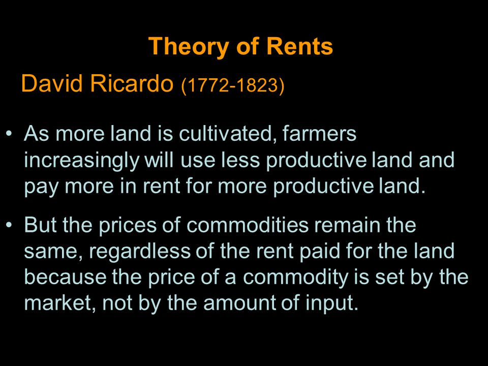 Theory of Rents David Ricardo (1772-1823) As more land is cultivated, farmers increasingly will use less productive land and pay more in rent for more productive land.