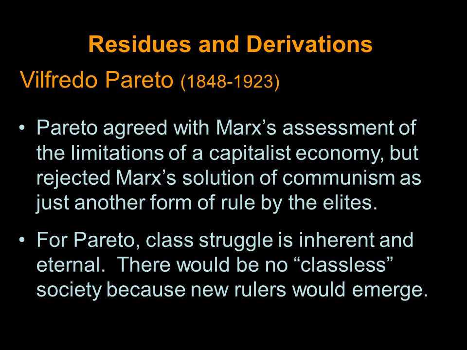Residues and Derivations Vilfredo Pareto (1848-1923) Pareto agreed with Marx's assessment of the limitations of a capitalist economy, but rejected Marx's solution of communism as just another form of rule by the elites.
