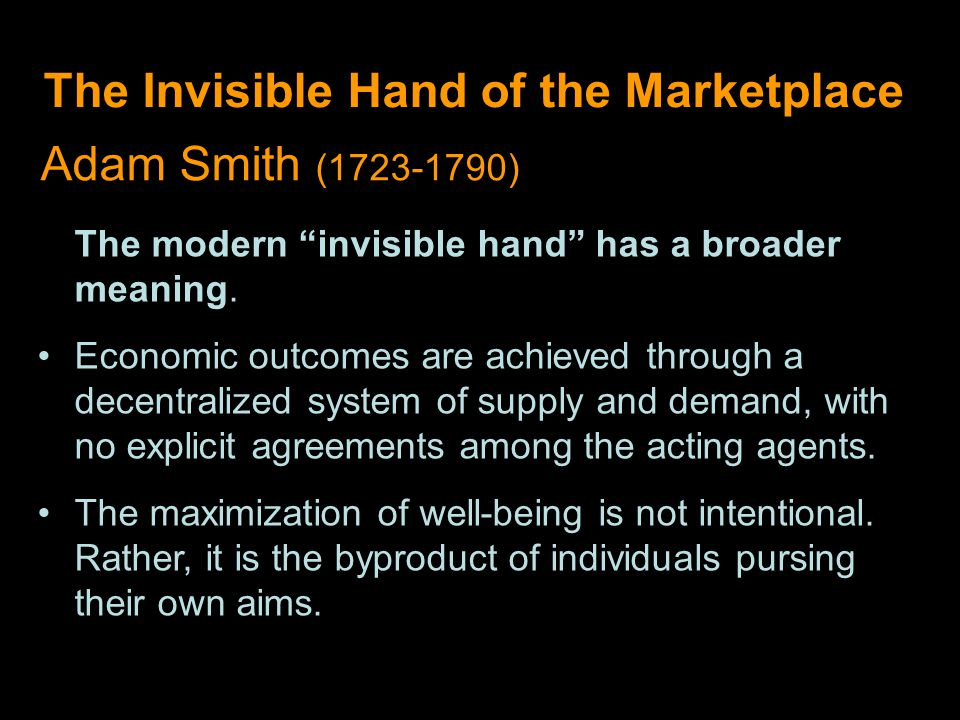 The Invisible Hand of the Marketplace Adam Smith (1723-1790) The modern invisible hand has a broader meaning.