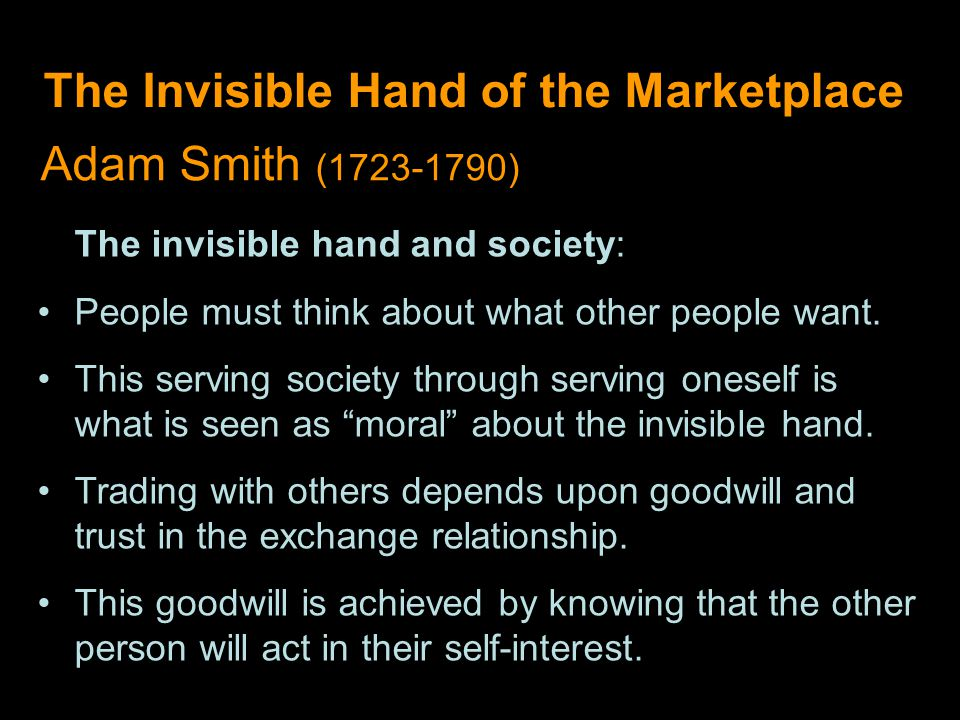 The Invisible Hand of the Marketplace Adam Smith (1723-1790) The invisible hand and society: People must think about what other people want.