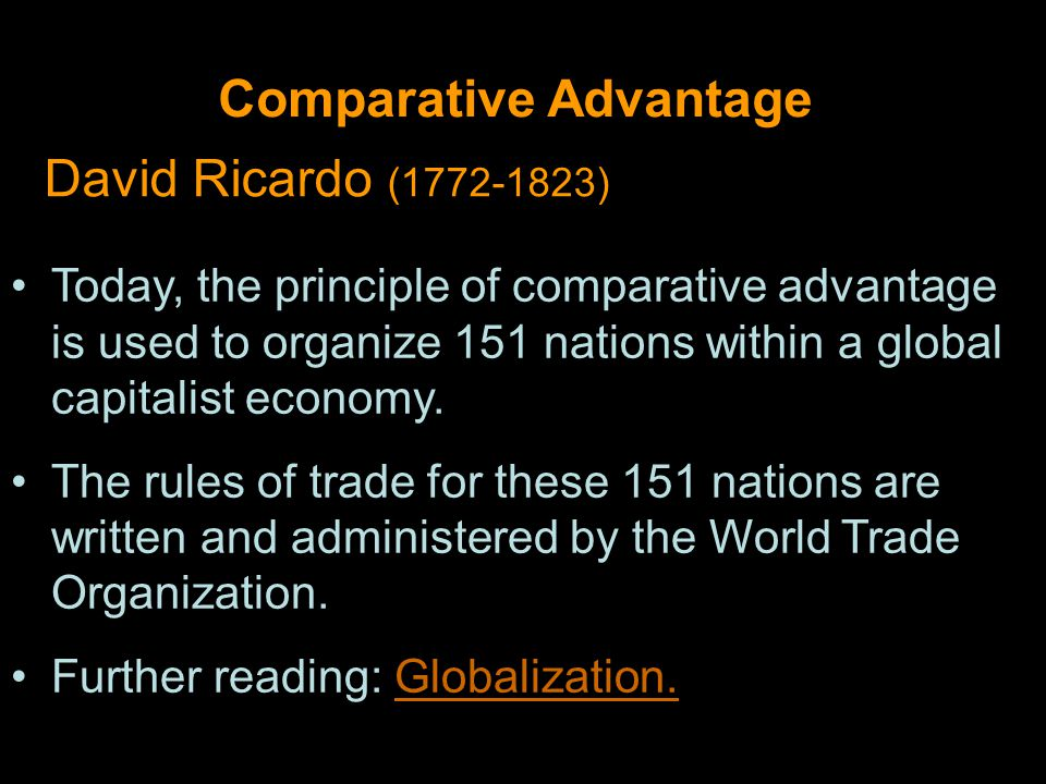 Comparative Advantage David Ricardo (1772-1823) Today, the principle of comparative advantage is used to organize 151 nations within a global capitalist economy.