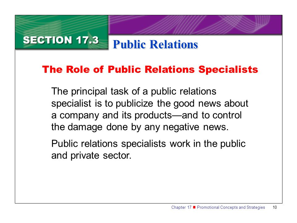 Chapter 17 Promotional Concepts and Strategies 10 SECTION 17.3 Public Relations The principal task of a public relations specialist is to publicize th