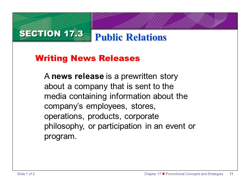 Chapter 17 Promotional Concepts and Strategies 11 SECTION 17.3 Public Relations A news release is a prewritten story about a company that is sent to the media containing information about the company's employees, stores, operations, products, corporate philosophy, or participation in an event or program.