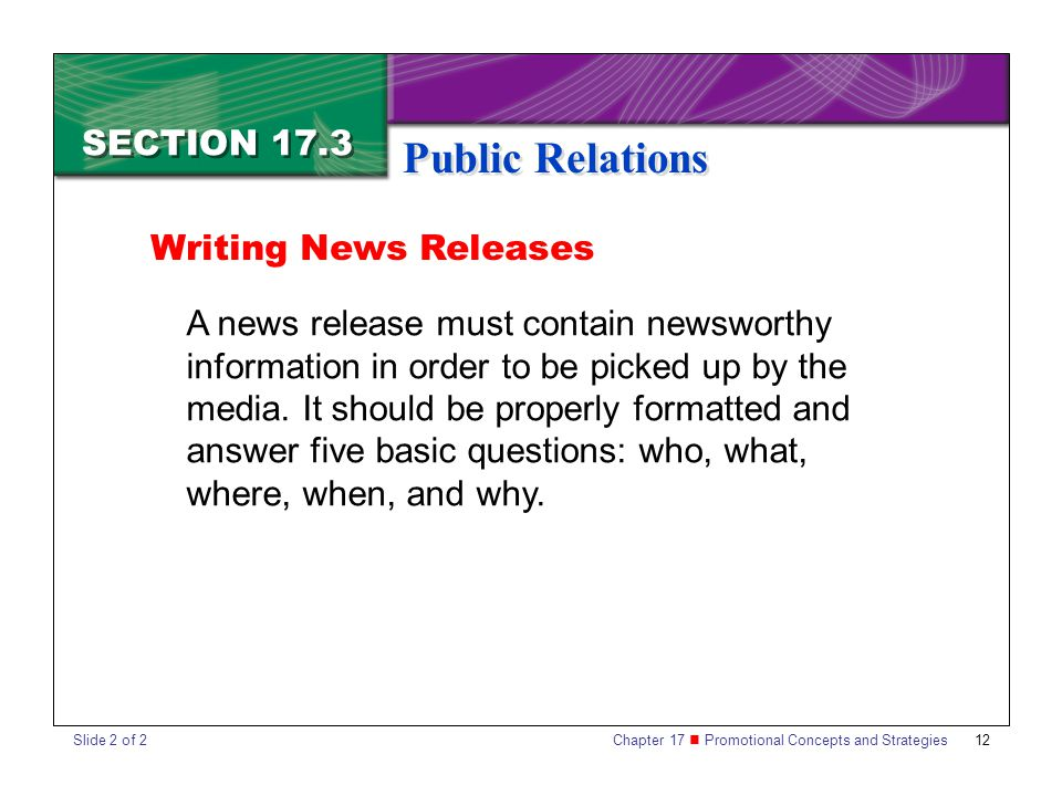 Chapter 17 Promotional Concepts and Strategies 12 SECTION 17.3 Public Relations A news release must contain newsworthy information in order to be picked up by the media.
