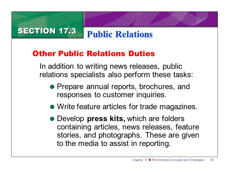 Chapter 17 Promotional Concepts and Strategies 13 SECTION 17.3 Public Relations In addition to writing news releases, public relations specialists also perform these tasks:  Prepare annual reports, brochures, and responses to customer inquiries.