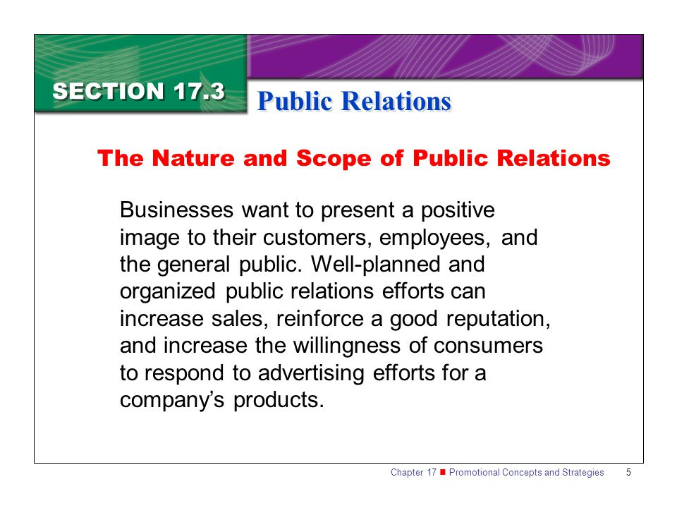 Chapter 17 Promotional Concepts and Strategies 5 SECTION 17.3 Public Relations Businesses want to present a positive image to their customers, employees, and the general public.