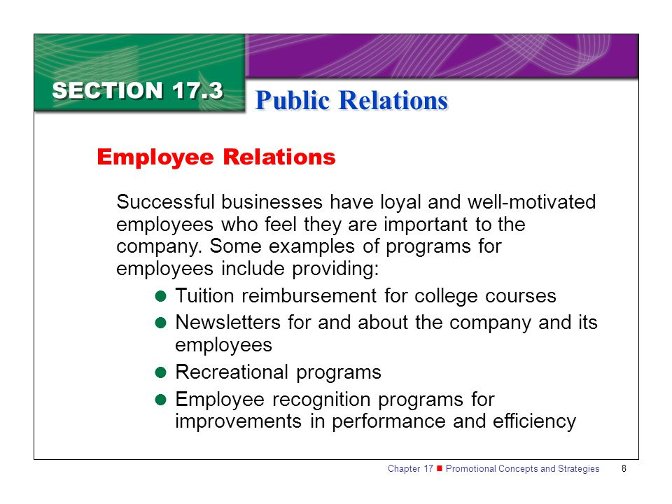 Chapter 17 Promotional Concepts and Strategies 8 SECTION 17.3 Public Relations Employee Relations Successful businesses have loyal and well-motivated employees who feel they are important to the company.