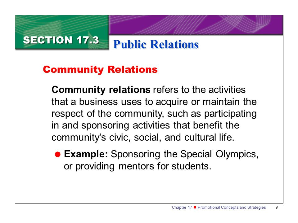 Chapter 17 Promotional Concepts and Strategies 9 SECTION 17.3 Public Relations Community relations refers to the activities that a business uses to acquire or maintain the respect of the community, such as participating in and sponsoring activities that benefit the community s civic, social, and cultural life.