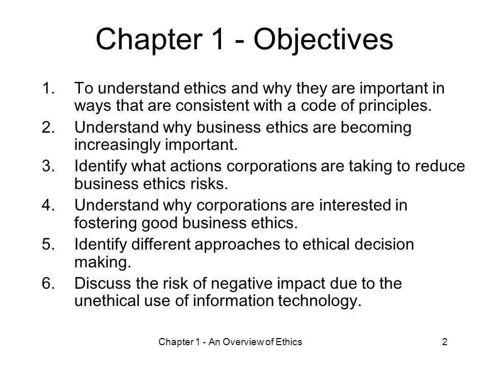 Chapter 1 - An Overview of Ethics2 Chapter 1 - Objectives 1.To understand ethics and why they are important in ways that are consistent with a code of