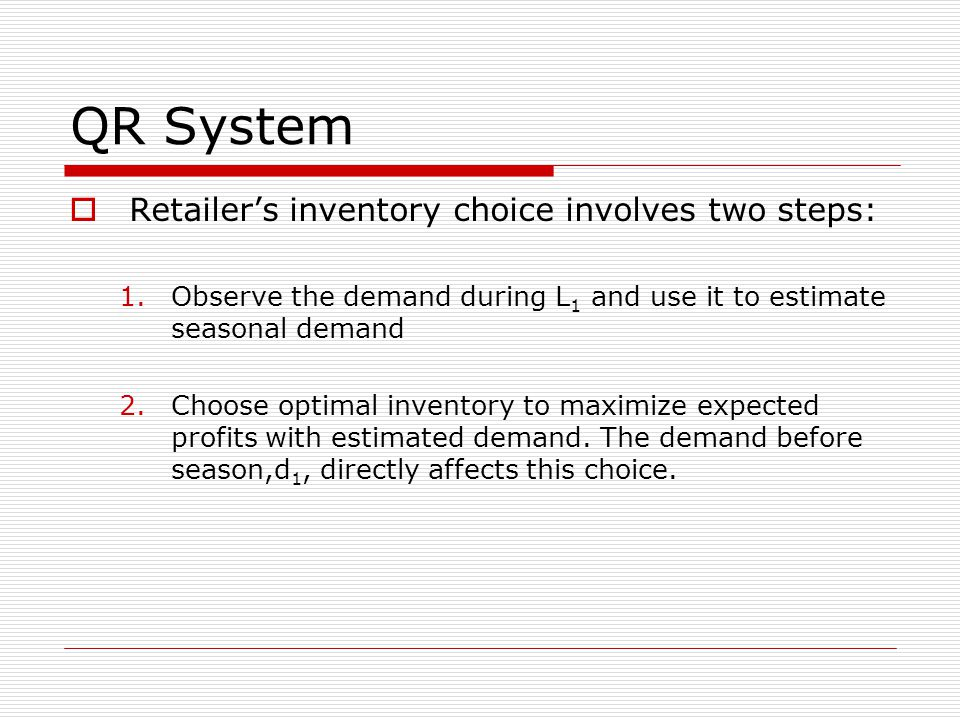 QR System  Retailer's inventory choice involves two steps: 1.Observe the demand during L 1 and use it to estimate seasonal demand 2.Choose optimal inventory to maximize expected profits with estimated demand.