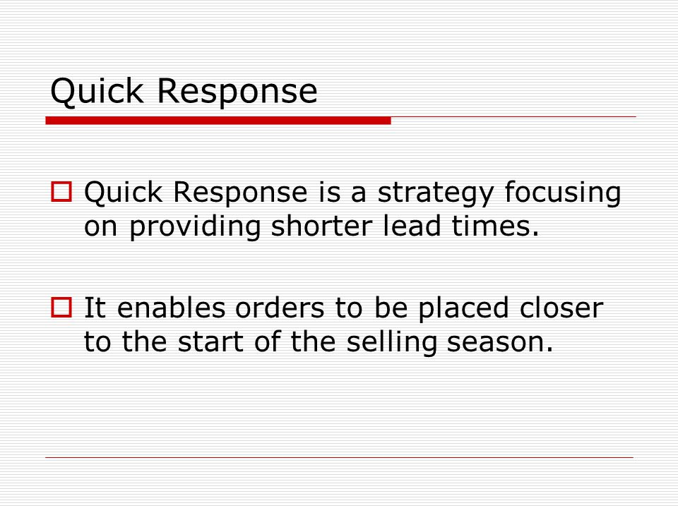 Quick Response  Quick Response is a strategy focusing on providing shorter lead times.