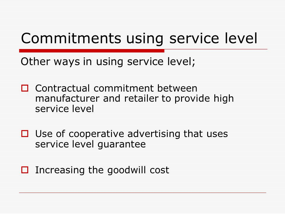 Commitments using service level Other ways in using service level;  Contractual commitment between manufacturer and retailer to provide high service level  Use of cooperative advertising that uses service level guarantee  Increasing the goodwill cost
