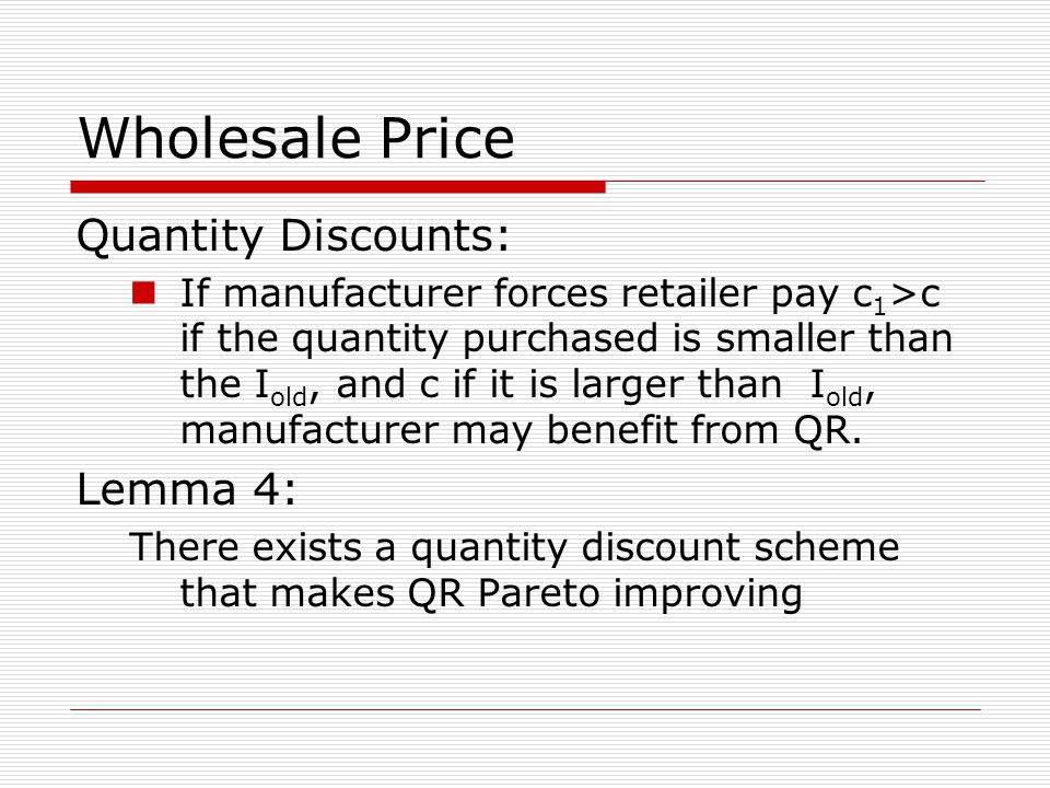 Wholesale Price Quantity Discounts: If manufacturer forces retailer pay c 1 >c if the quantity purchased is smaller than the I old, and c if it is larger than I old, manufacturer may benefit from QR.