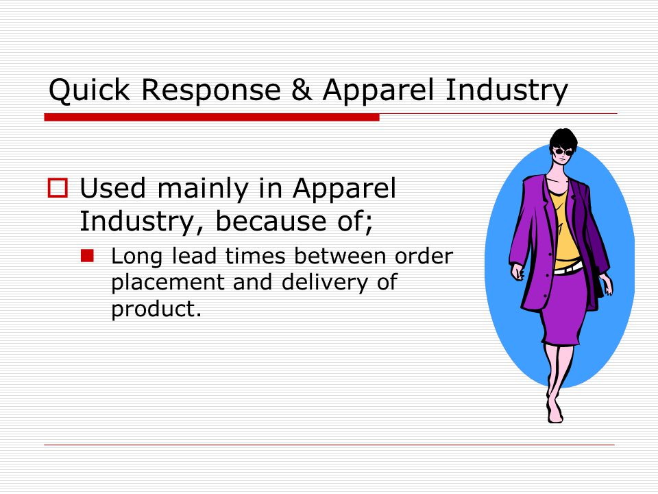 Quick Response & Apparel Industry  Used mainly in Apparel Industry, because of; Long lead times between order placement and delivery of product.