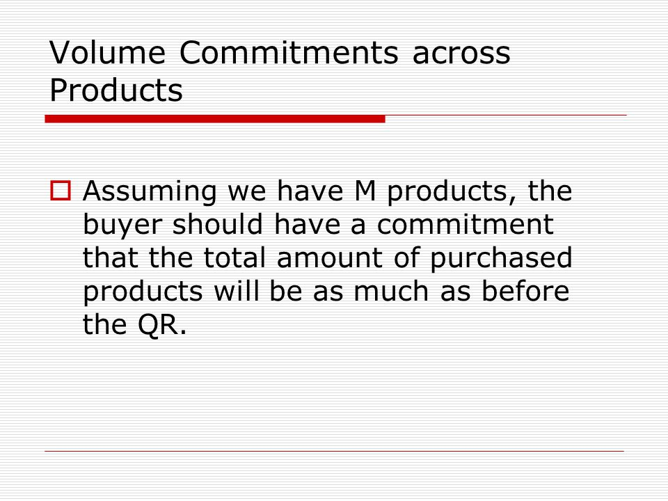 Volume Commitments across Products  Assuming we have M products, the buyer should have a commitment that the total amount of purchased products will be as much as before the QR.