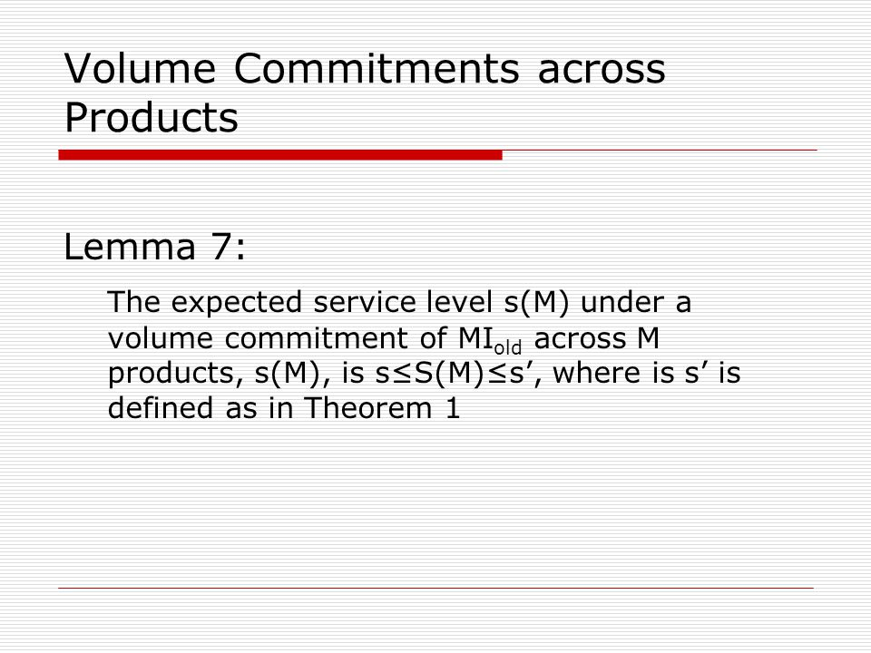 Volume Commitments across Products Lemma 7: The expected service level s(M) under a volume commitment of MI old across M products, s(M), is s≤S(M)≤s', where is s' is defined as in Theorem 1