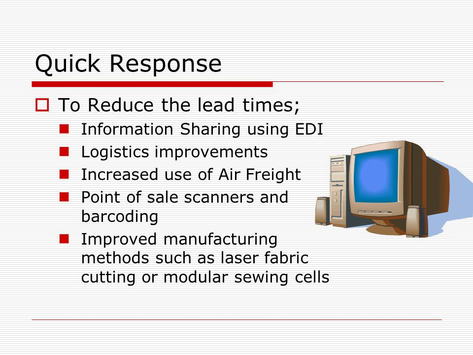Quick Response  To Reduce the lead times; Information Sharing using EDI Logistics improvements Increased use of Air Freight Point of sale scanners and barcoding Improved manufacturing methods such as laser fabric cutting or modular sewing cells