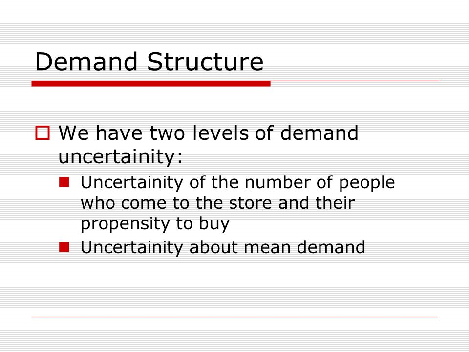 Demand Structure  We have two levels of demand uncertainity: Uncertainity of the number of people who come to the store and their propensity to buy Uncertainity about mean demand
