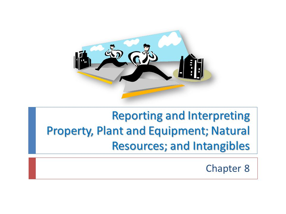 Reporting and Interpreting Property, Plant and Equipment; Natural Resources; and Intangibles Chapter 8