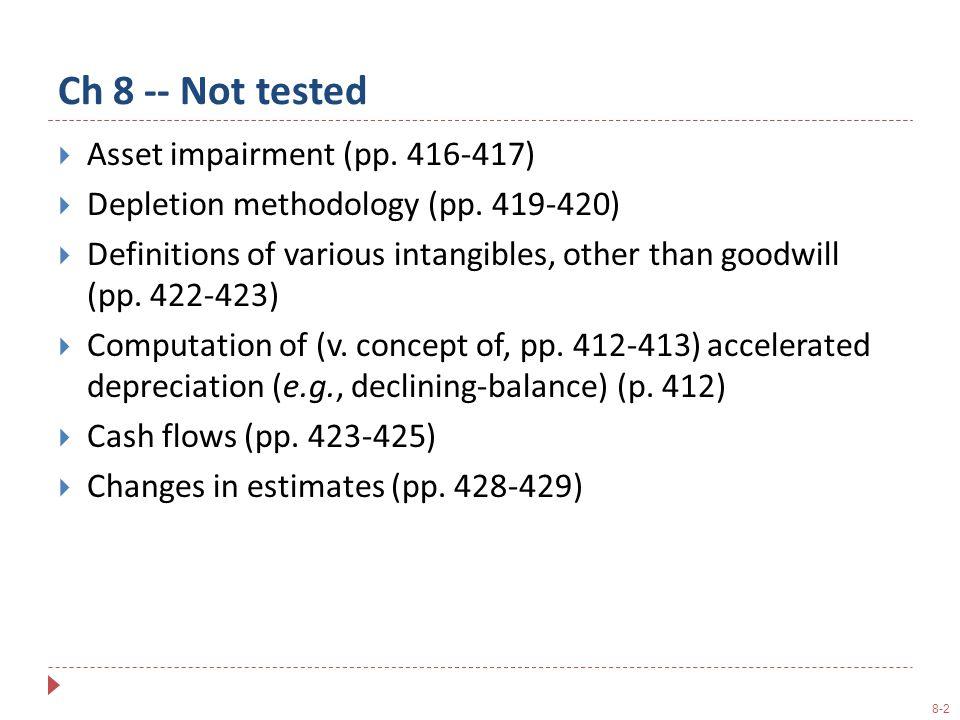 8-2 Ch 8 -- Not tested  Asset impairment (pp. 416-417)  Depletion methodology (pp.