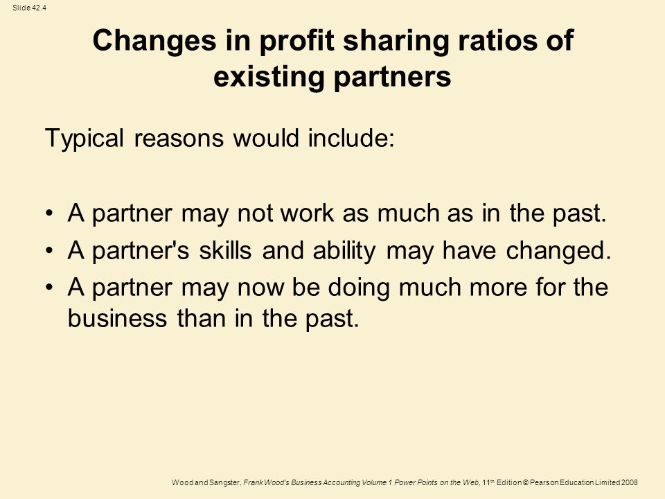 Slide 42.4 Wood and Sangster, Frank Wood s Business Accounting Volume 1 Power Points on the Web, 11 th Edition © Pearson Education Limited 2008 Changes in profit sharing ratios of existing partners Typical reasons would include: A partner may not work as much as in the past.