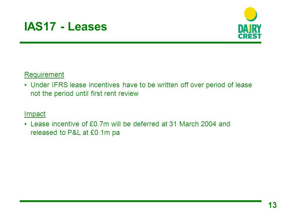 13 IAS17 - Leases Requirement Under IFRS lease incentives have to be written off over period of lease not the period until first rent review Impact Lease incentive of £0.7m will be deferred at 31 March 2004 and released to P&L at £0.1m pa
