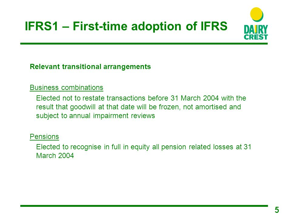 5 IFRS1 – First-time adoption of IFRS Relevant transitional arrangements Business combinations Elected not to restate transactions before 31 March 2004 with the result that goodwill at that date will be frozen, not amortised and subject to annual impairment reviews Pensions Elected to recognise in full in equity all pension related losses at 31 March 2004
