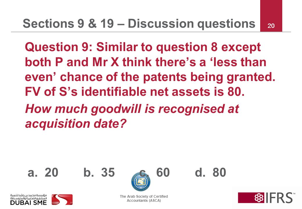 The Arab Society of Certified Accountants (ASCA) 20 Sections 9 & 19 – Discussion questions Question 9: Similar to question 8 except both P and Mr X think there's a 'less than even' chance of the patents being granted.