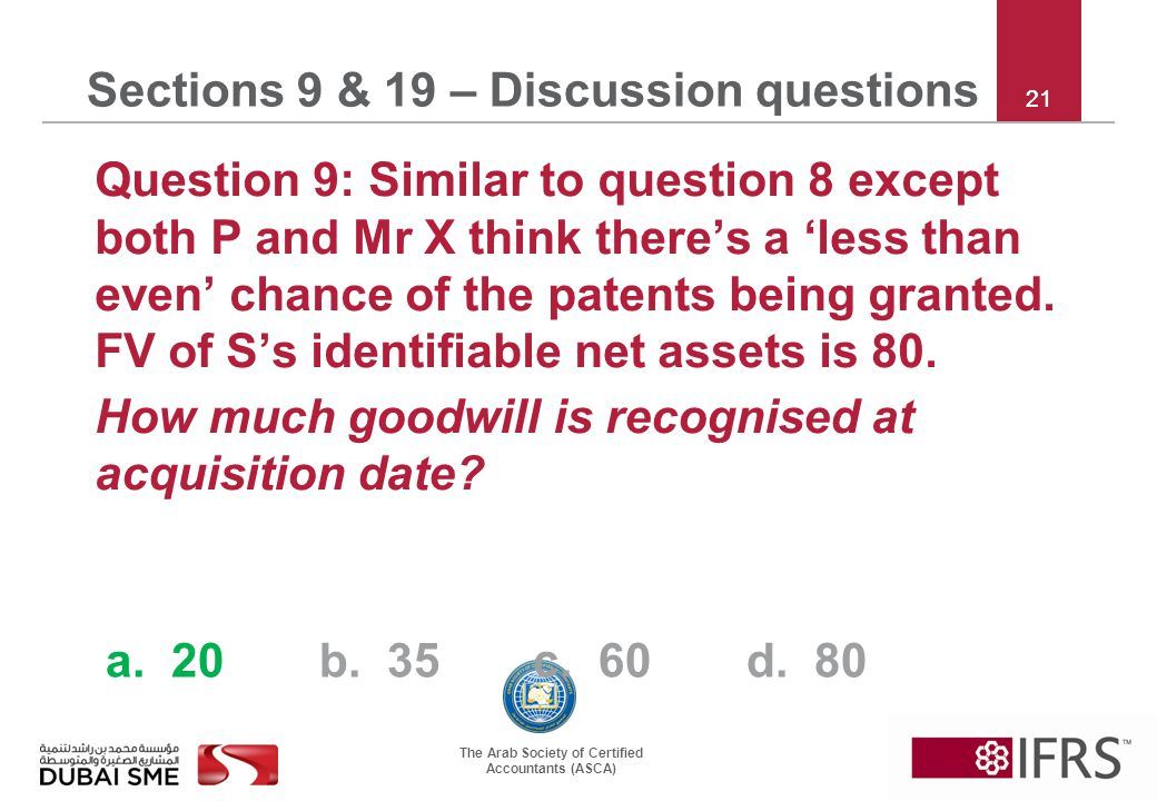 The Arab Society of Certified Accountants (ASCA) 21 Sections 9 & 19 – Discussion questions Question 9: Similar to question 8 except both P and Mr X think there's a 'less than even' chance of the patents being granted.