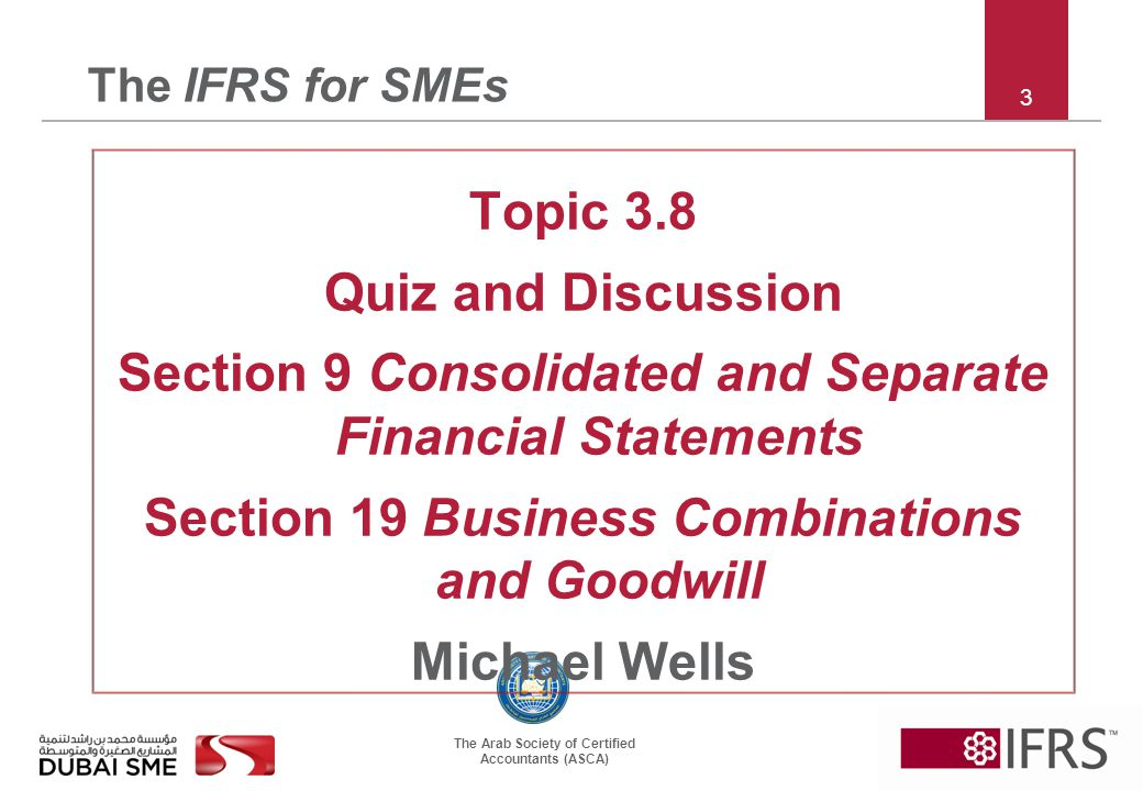 The Arab Society of Certified Accountants (ASCA) 3 The IFRS for SMEs Topic 3.8 Quiz and Discussion Section 9 Consolidated and Separate Financial Statements Section 19 Business Combinations and Goodwill Michael Wells