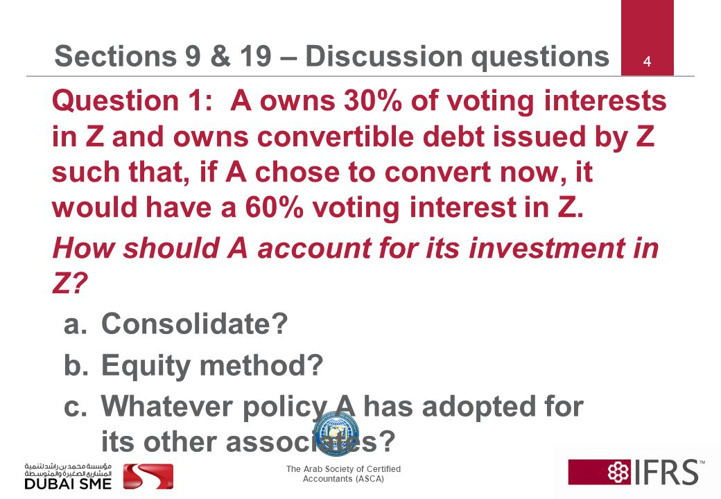 The Arab Society of Certified Accountants (ASCA) 4 Sections 9 & 19 – Discussion questions Question 1: A owns 30% of voting interests in Z and owns convertible debt issued by Z such that, if A chose to convert now, it would have a 60% voting interest in Z.