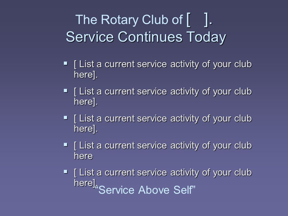 [ ]. Service Continues Today The Rotary Club of [ ]. Service Continues Today  [ List a current service activity of your club here].  [ List a curren