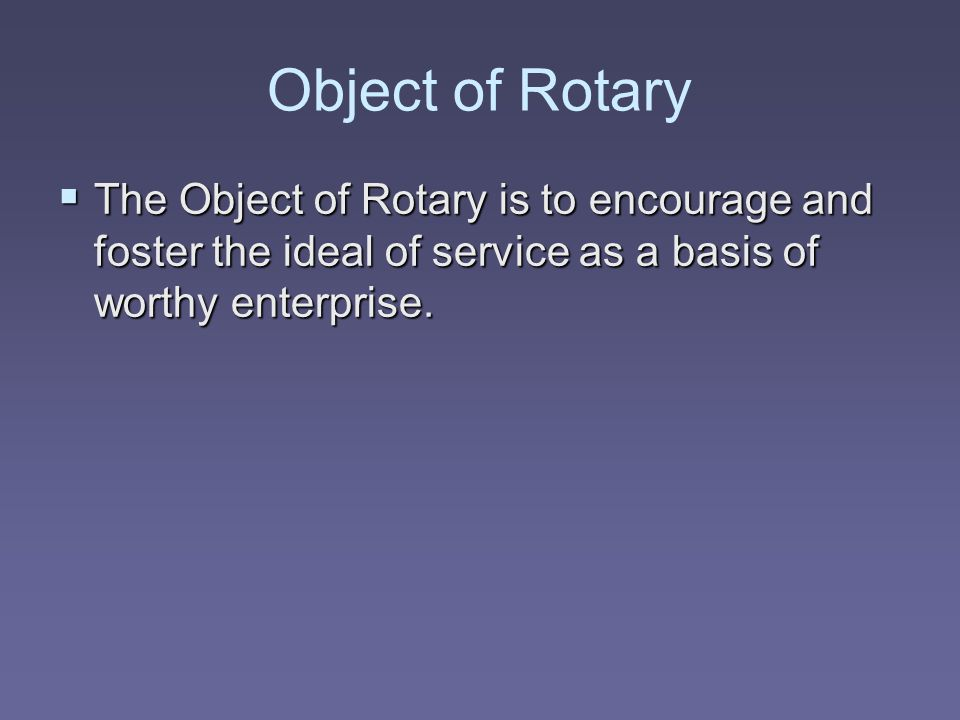Object of Rotary  The Object of Rotary is to encourage and foster the ideal of service as a basis of worthy enterprise.