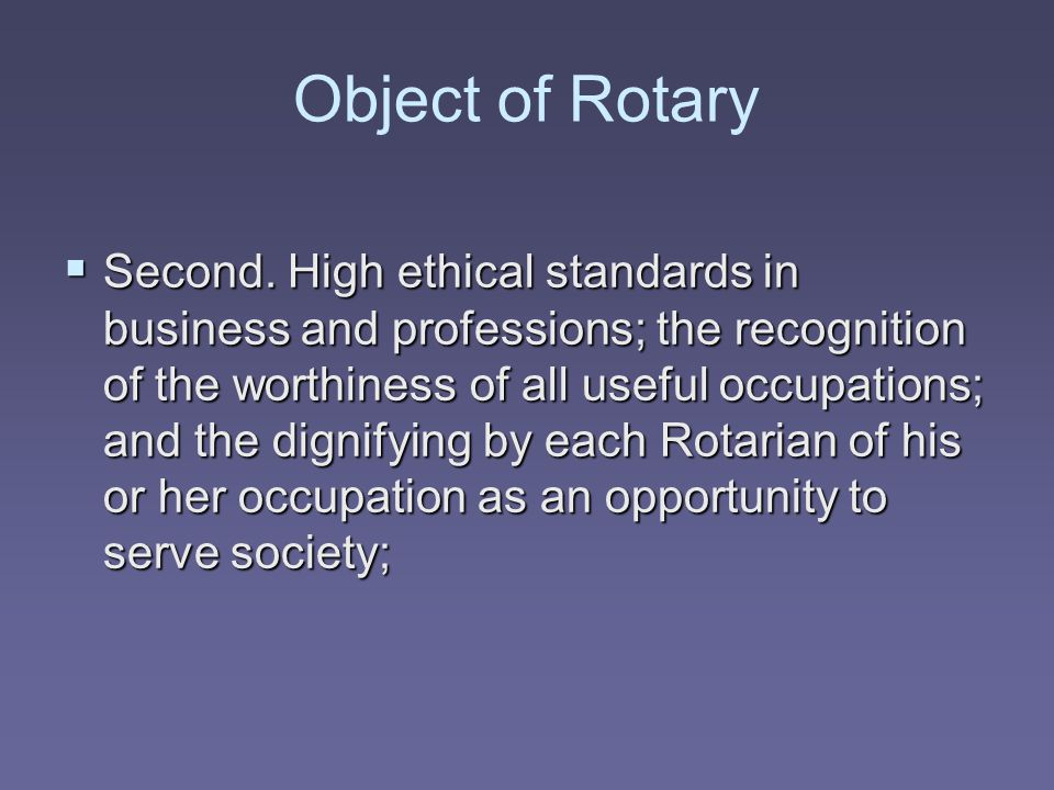 Object of Rotary  Second. High ethical standards in business and professions; the recognition of the worthiness of all useful occupations; and the di