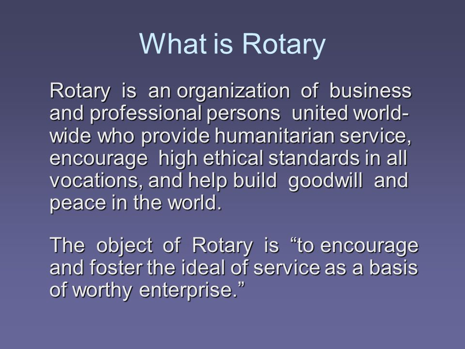 What is Rotary Rotary is an organization of business and professional persons united world- wide who provide humanitarian service, encourage high ethi